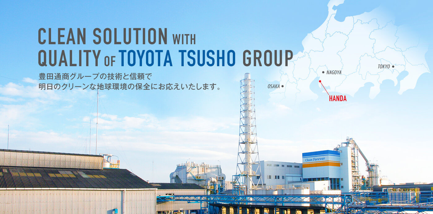 CLEAN SOLUTION WITH QUALITY OF TOYOTA TSUSHO GROUP 豊田通商グループの技術と信頼で明日のクリーンな地球環境の保全にお応えいたします。